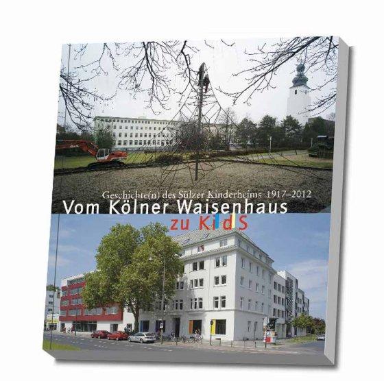 Geschichte(n) des Sülzer Kinderheims 1917 - 2012 Vom Kölner Waisenhaus zu KidS